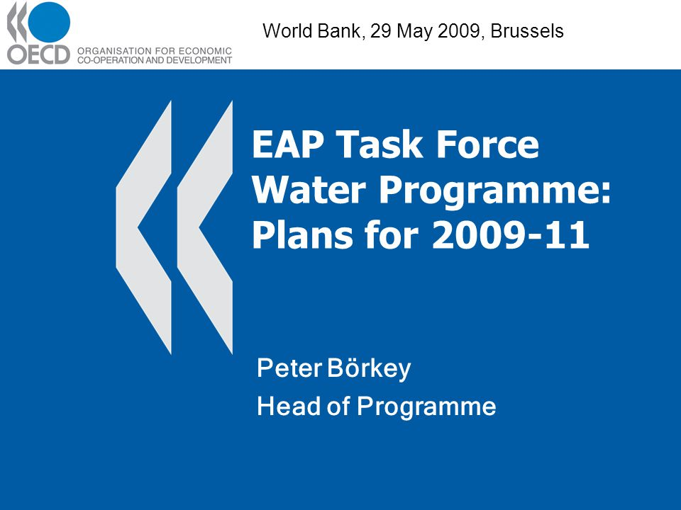 EAP Task Force Water Programme: Plans for 2009-11 Peter Börkey Head of Programme World Bank, 29 May 2009, Brussels