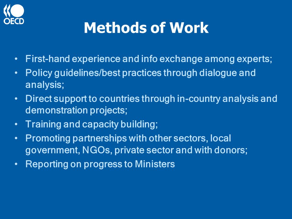 Methods of Work First-hand experience and info exchange among experts; Policy guidelines/best practices through dialogue and analysis; Direct support to countries through in-country analysis and demonstration projects; Training and capacity building; Promoting partnerships with other sectors, local government, NGOs, private sector and with donors; Reporting on progress to Ministers