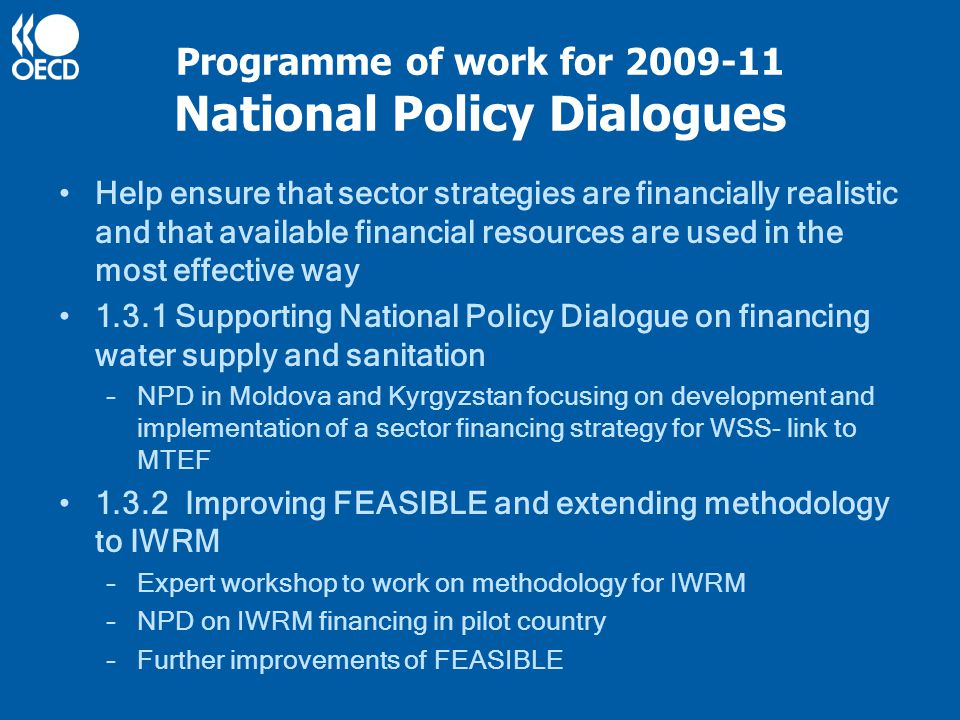 Programme of work for 2009-11 National Policy Dialogues Help ensure that sector strategies are financially realistic and that available financial resources are used in the most effective way 1.3.1 Supporting National Policy Dialogue on financing water supply and sanitation –NPD in Moldova and Kyrgyzstan focusing on development and implementation of a sector financing strategy for WSS- link to MTEF 1.3.2 Improving FEASIBLE and extending methodology to IWRM –Expert workshop to work on methodology for IWRM –NPD on IWRM financing in pilot country –Further improvements of FEASIBLE