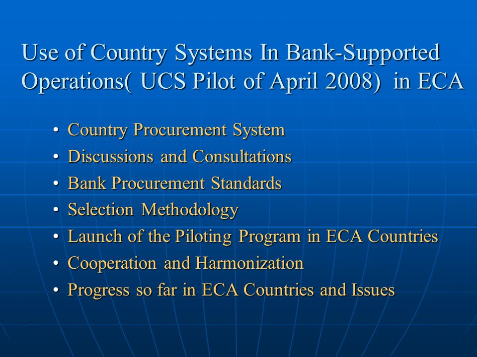 Three Stages of Methodology of Use of Country System Stage I: Selection of pool of potential countries for piloting of UCS in procurement and assessment of the overall quality of each country's procurement system; Stage I: Selection of pool of potential countries for piloting of UCS in procurement and assessment of the overall quality of each country's procurement system; Stage II: Assessment of the consistency and equivalence of the country's procurement system with principles of the Bank's procurement policies; and Stage II: Assessment of the consistency and equivalence of the country's procurement system with principles of the Bank's procurement policies; and Stage III: Assessment of compliance, performance, capacity, and fiduciary risks at the sector/executing agency level Stage III: Assessment of compliance, performance, capacity, and fiduciary risks at the sector/executing agency level