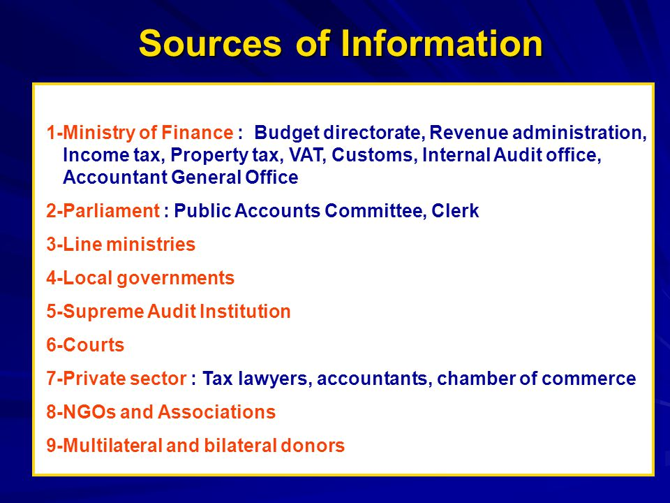 Sources of Information 1-Ministry of Finance : Budget directorate, Revenue administration, Income tax, Property tax, VAT, Customs, Internal Audit office, Accountant General Office 2-Parliament : Public Accounts Committee, Clerk 3-Line ministries 4-Local governments 5-Supreme Audit Institution 6-Courts 7-Private sector : Tax lawyers, accountants, chamber of commerce 8-NGOs and Associations 9-Multilateral and bilateral donors
