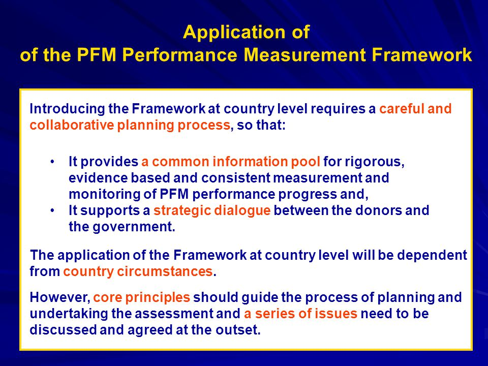 Application of of the PFM Performance Measurement Framework Introducing the Framework at country level requires a careful and collaborative planning process, so that: The application of the Framework at country level will be dependent from country circumstances.