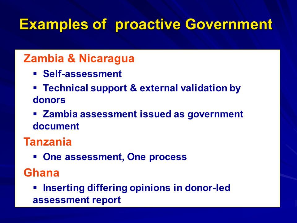 Examples of proactive Government Zambia & Nicaragua  Self-assessment  Technical support & external validation by donors  Zambia assessment issued as government document Tanzania  One assessment, One process Ghana  Inserting differing opinions in donor-led assessment report