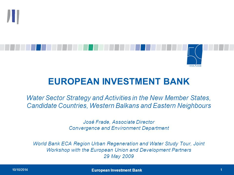 10/10/20141 European Investment Bank EUROPEAN INVESTMENT BANK Water Sector Strategy and Activities in the New Member States, Candidate Countries, West