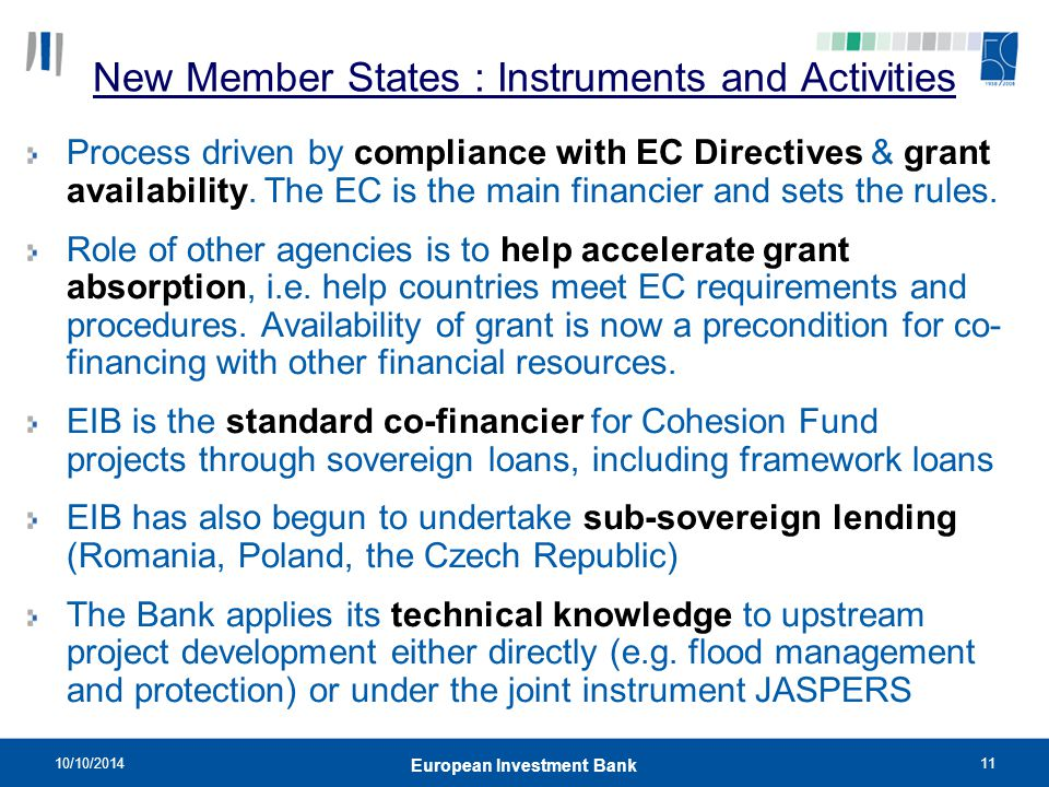 10/10/201411 European Investment Bank New Member States : Instruments and Activities Process driven by compliance with EC Directives & grant availabil
