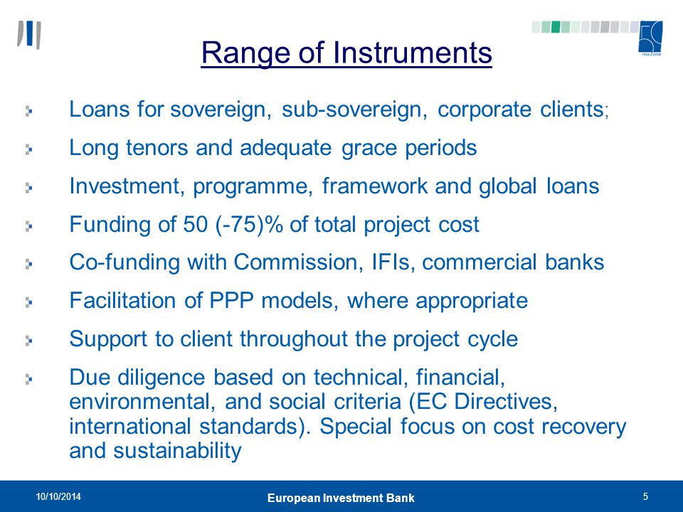 10/10/20145 European Investment Bank Range of Instruments Loans for sovereign, sub-sovereign, corporate clients ; Long tenors and adequate grace perio