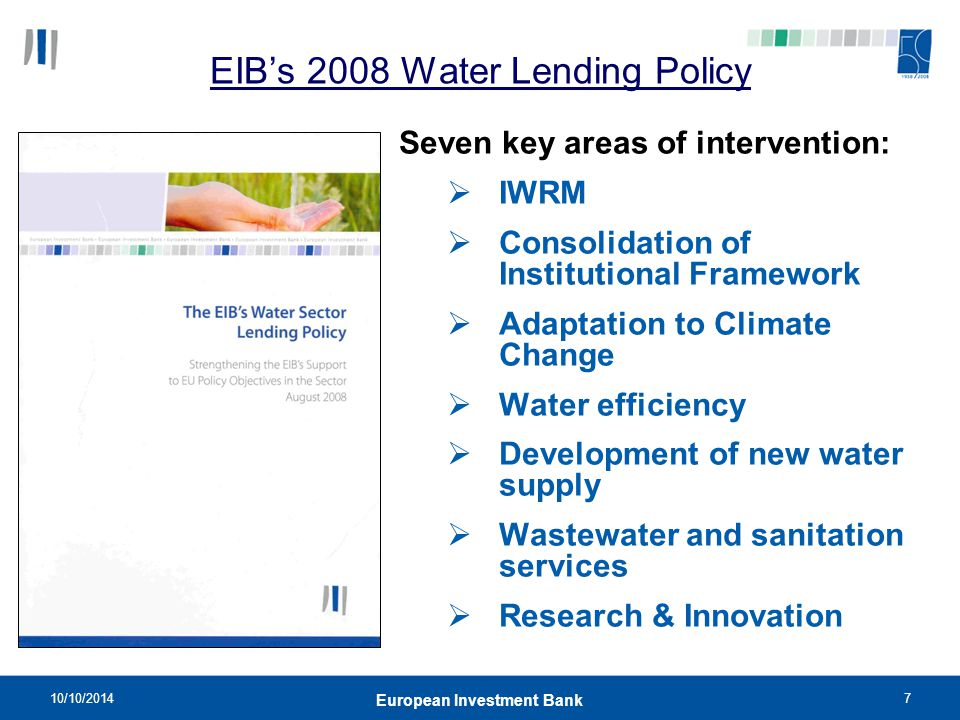10/10/20147 European Investment Bank EIB's 2008 Water Lending Policy Seven key areas of intervention:  IWRM  Consolidation of Institutional Framewor
