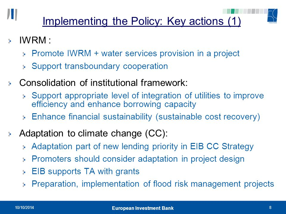 10/10/20148 European Investment Bank Implementing the Policy: Key actions (1) IWRM : Promote IWRM + water services provision in a project Support tran