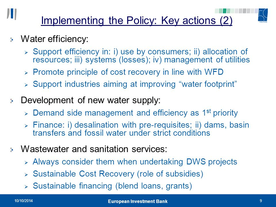 10/10/20149 European Investment Bank Implementing the Policy: Key actions (2) Water efficiency:  Support efficiency in: i) use by consumers; ii) allo