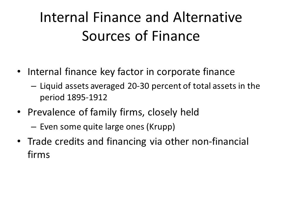 Internal Finance and Alternative Sources of Finance Internal finance key factor in corporate finance – Liquid assets averaged 20-30 percent of total assets in the period 1895-1912 Prevalence of family firms, closely held – Even some quite large ones (Krupp) Trade credits and financing via other non-financial firms
