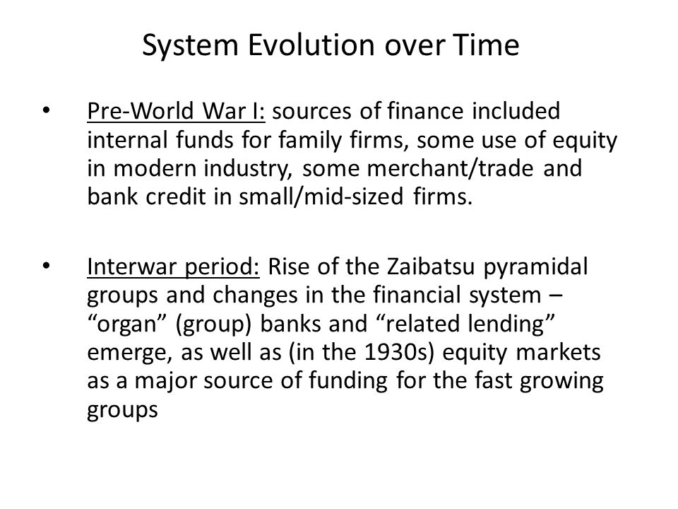 System Evolution over Time Pre-World War I: sources of finance included internal funds for family firms, some use of equity in modern industry, some merchant/trade and bank credit in small/mid-sized firms.