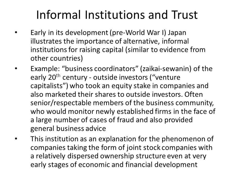 Informal Institutions and Trust Early in its development (pre-World War I) Japan illustrates the importance of alternative, informal institutions for raising capital (similar to evidence from other countries) Example: business coordinators (zaikai-sewanin) of the early 20 th century - outside investors ( venture capitalists ) who took an equity stake in companies and also marketed their shares to outside investors.