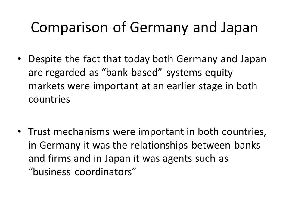 Comparison of Germany and Japan Despite the fact that today both Germany and Japan are regarded as bank-based systems equity markets were important at an earlier stage in both countries Trust mechanisms were important in both countries, in Germany it was the relationships between banks and firms and in Japan it was agents such as business coordinators