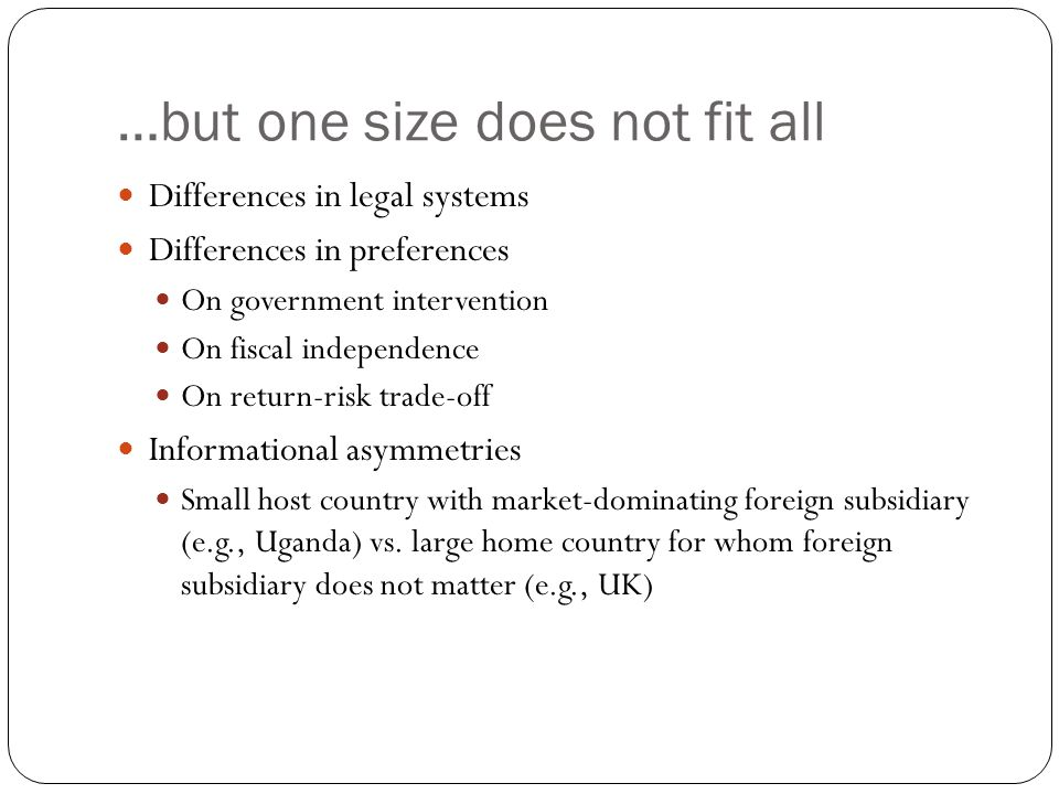 …but one size does not fit all Differences in legal systems Differences in preferences On government intervention On fiscal independence On return-risk trade-off Informational asymmetries Small host country with market-dominating foreign subsidiary (e.g., Uganda) vs.