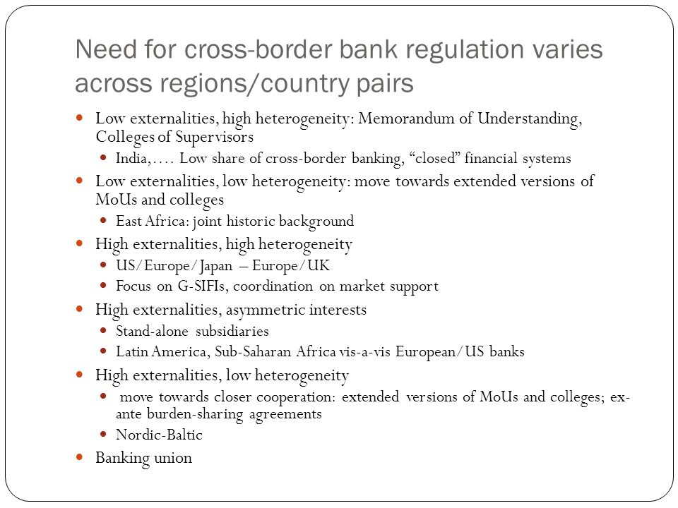 Need for cross-border bank regulation varies across regions/country pairs Low externalities, high heterogeneity: Memorandum of Understanding, Colleges