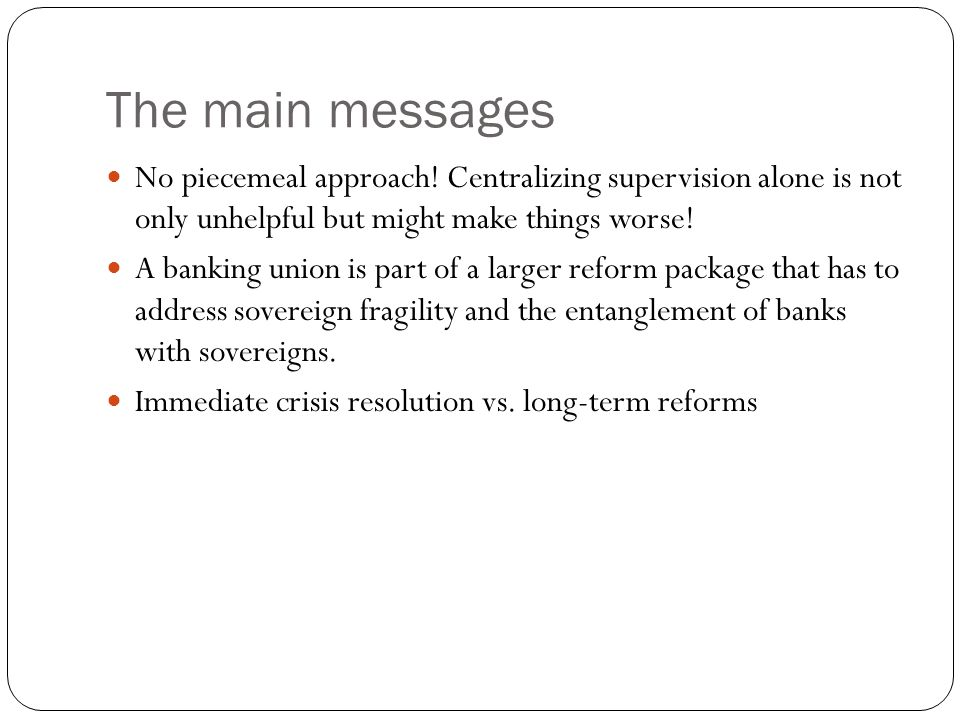 The main messages No piecemeal approach! Centralizing supervision alone is not only unhelpful but might make things worse! A banking union is part of