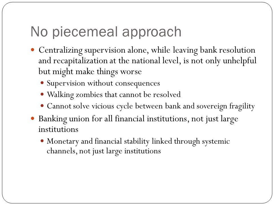 No piecemeal approach Centralizing supervision alone, while leaving bank resolution and recapitalization at the national level, is not only unhelpful but might make things worse Supervision without consequences Walking zombies that cannot be resolved Cannot solve vicious cycle between bank and sovereign fragility Banking union for all financial institutions, not just large institutions Monetary and financial stability linked through systemic channels, not just large institutions