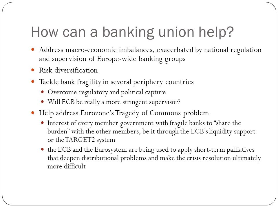 How can a banking union help? Address macro-economic imbalances, exacerbated by national regulation and supervision of Europe-wide banking groups Risk