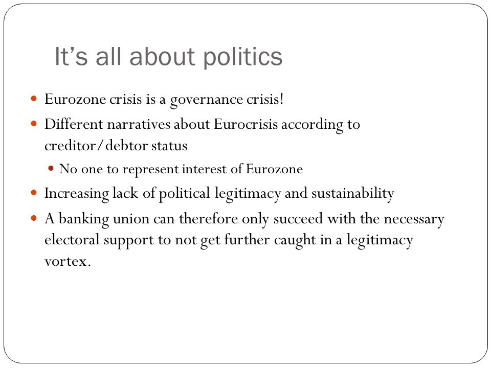 It's all about politics Eurozone crisis is a governance crisis.