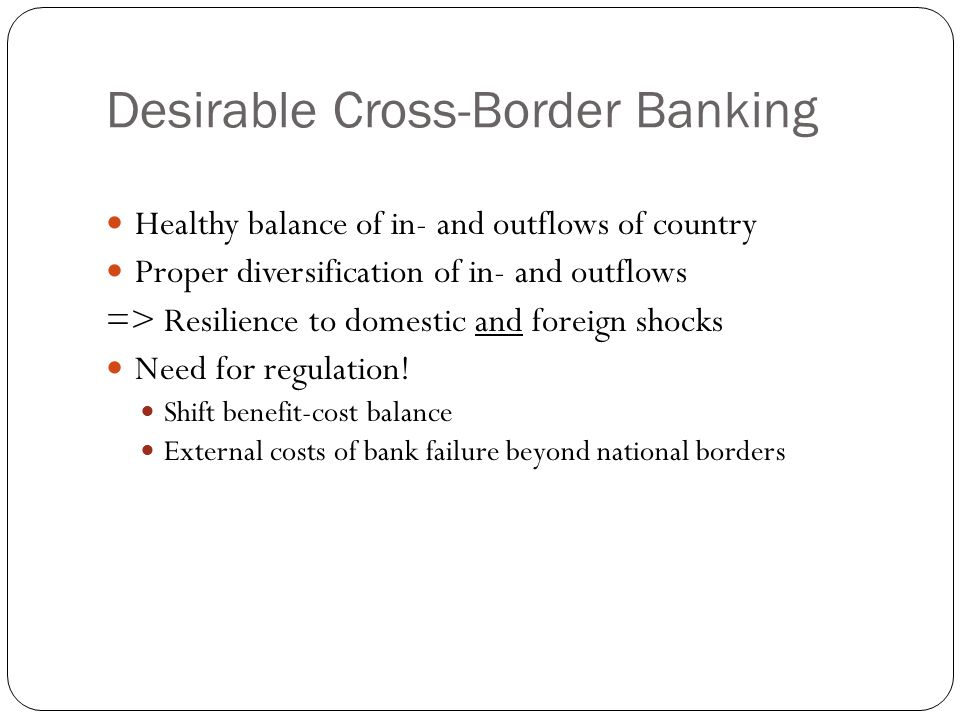 Desirable Cross-Border Banking Healthy balance of in- and outflows of country Proper diversification of in- and outflows => Resilience to domestic and foreign shocks Need for regulation.