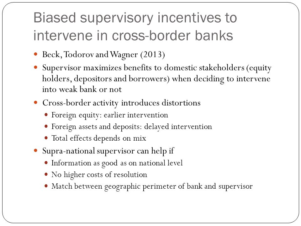 Biased supervisory incentives to intervene in cross-border banks Beck, Todorov and Wagner (2013) Supervisor maximizes benefits to domestic stakeholders (equity holders, depositors and borrowers) when deciding to intervene into weak bank or not Cross-border activity introduces distortions Foreign equity: earlier intervention Foreign assets and deposits: delayed intervention Total effects depends on mix Supra-national supervisor can help if Information as good as on national level No higher costs of resolution Match between geographic perimeter of bank and supervisor