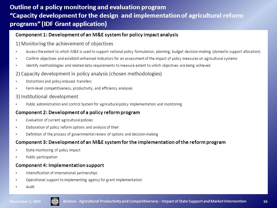 Outline of a policy monitoring and evaluation program Capacity development for the design and implementation of agricultural reform programs (IDF Grant application) Component 1: Development of an M&E system for policy impact analysis 1) Monitoring the achievement of objectives Assess the extent to which M&E is used to support national policy formulation, planning, budget decision-making (domestic support allocation) Confirm objectives and establish enhanced indicators for an assessment of the impact of policy measures on agricultural systems Identify methodologies and related data requirements to measure extent to which objectives are being achieved 2) Capacity development in policy analysis (chosen methodologies) Distortions and policy-induced transfers Farm-level competitiveness, productivity, and efficiency analyses 3) Institutional development Public administration and control System for agricultural policy implementation and monitoring Component 2: Development of a policy reform program Evaluation of current agricultural policies Elaboration of policy reform options and analysis of their Definition of the process of governmental review of options and decision-making Component 3: Development of an M&E system for the implementation of the reform program State monitoring of policy impact Public participation Component 4: Implementation support Intensification of international partnerships Operational support to implementing agency for grant implementation Audit December 3, 2009 Belarus - Agricultural Productivity and Competitiveness – Impact of State Support and Market Intervention 16