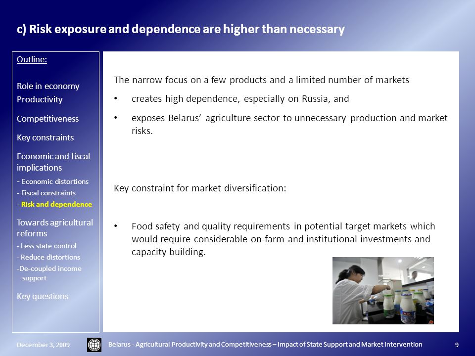 c) Risk exposure and dependence are higher than necessary The narrow focus on a few products and a limited number of markets creates high dependence, especially on Russia, and exposes Belarus' agriculture sector to unnecessary production and market risks.