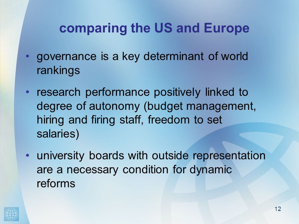 comparing the US and Europe governance is a key determinant of world rankings research performance positively linked to degree of autonomy (budget management, hiring and firing staff, freedom to set salaries) university boards with outside representation are a necessary condition for dynamic reforms 12