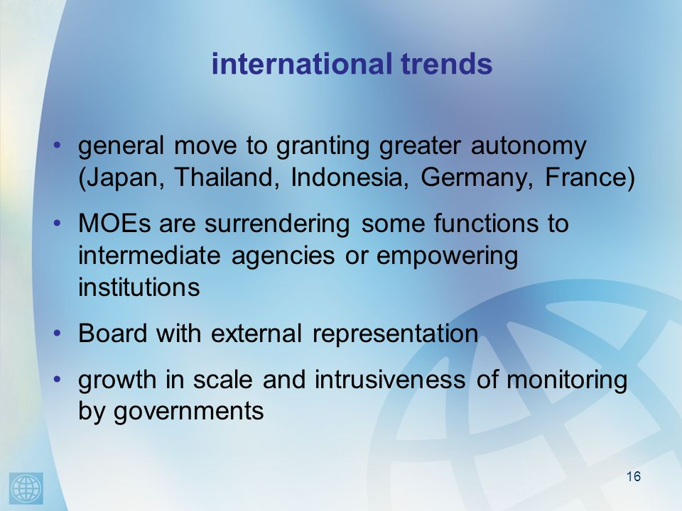 16 international trends general move to granting greater autonomy (Japan, Thailand, Indonesia, Germany, France) MOEs are surrendering some functions to intermediate agencies or empowering institutions Board with external representation growth in scale and intrusiveness of monitoring by governments