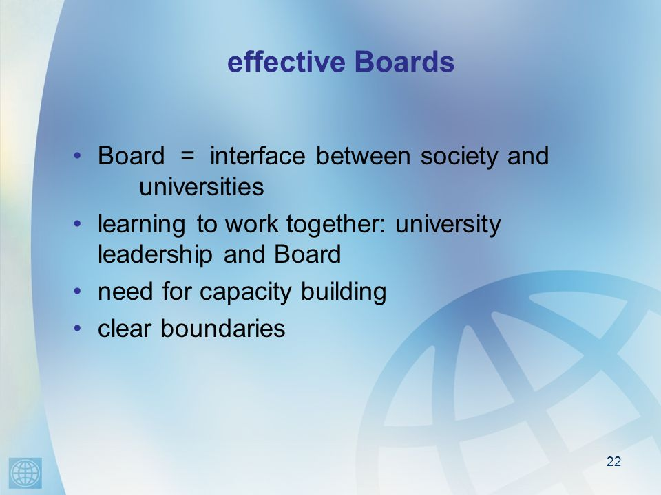 22 effective Boards Board = interface between society and universities learning to work together: university leadership and Board need for capacity building clear boundaries