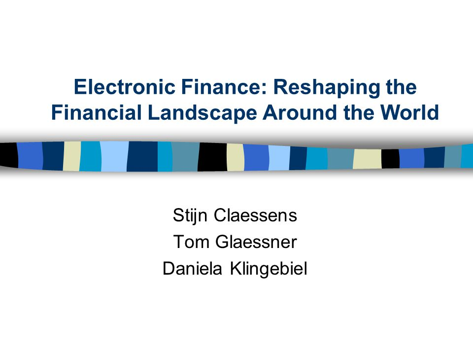 Electronic Finance: Reshaping the Financial Landscape Around the World Stijn Claessens Tom Glaessner Daniela Klingebiel