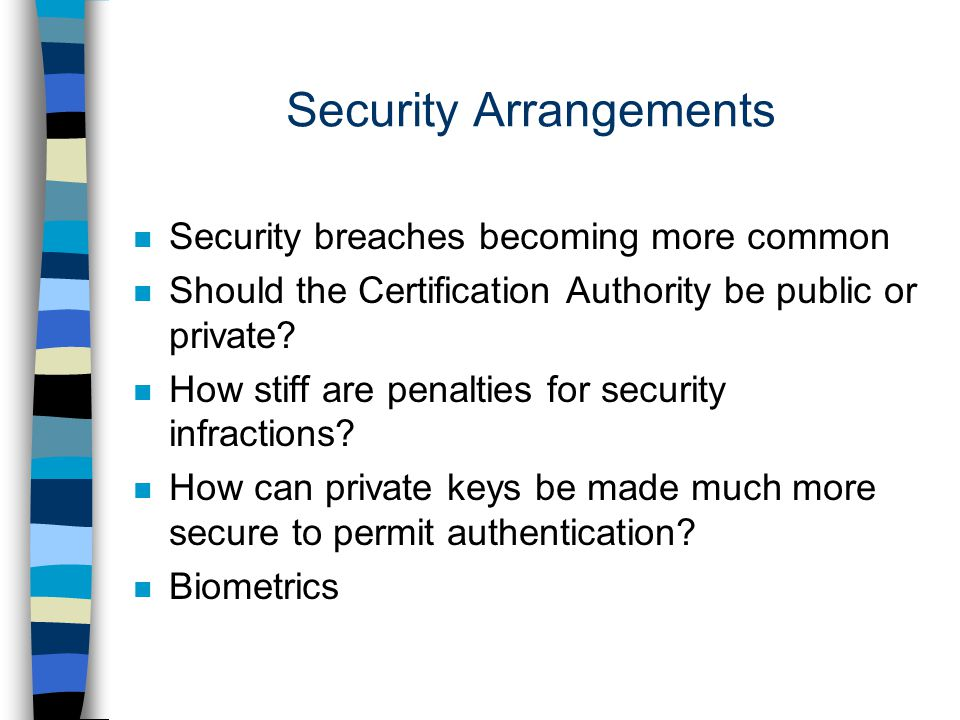 Security Arrangements n Security breaches becoming more common n Should the Certification Authority be public or private.