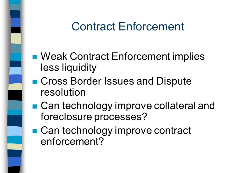Contract Enforcement n Weak Contract Enforcement implies less liquidity n Cross Border Issues and Dispute resolution n Can technology improve collateral and foreclosure processes.