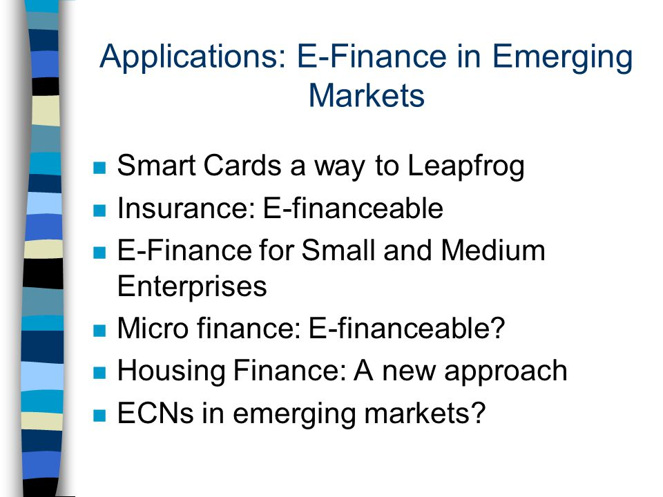 Applications: E-Finance in Emerging Markets n Smart Cards a way to Leapfrog n Insurance: E-financeable n E-Finance for Small and Medium Enterprises n Micro finance: E-financeable.