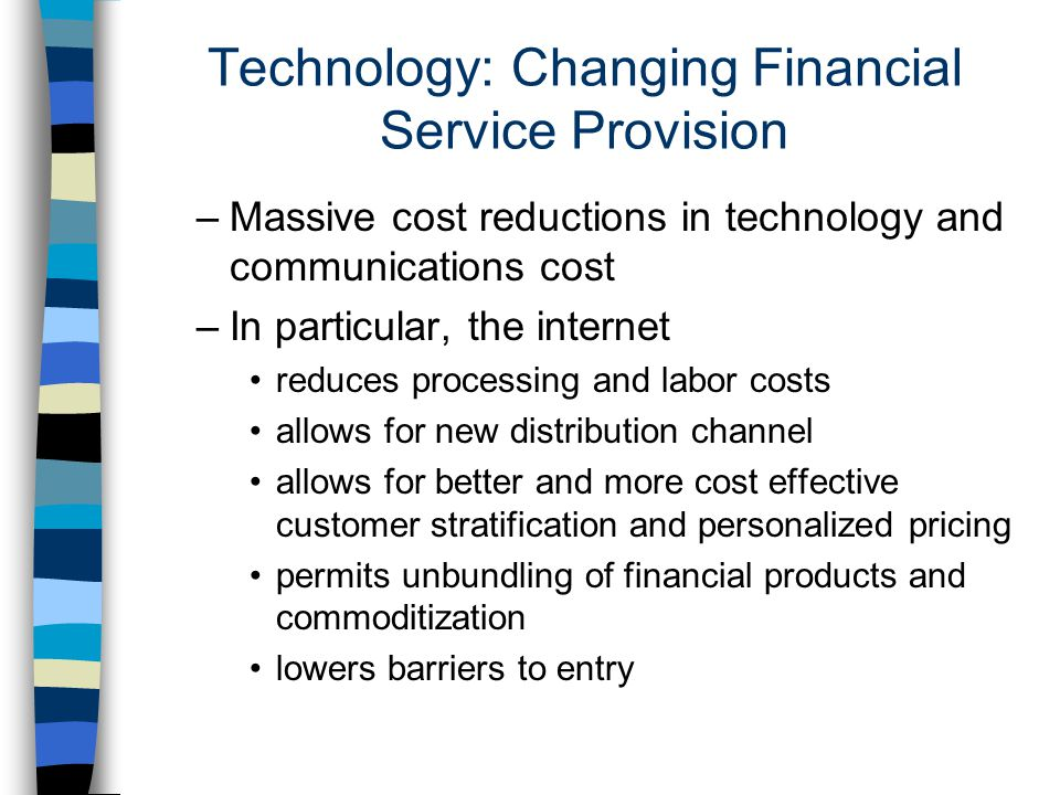 Benefits to Consumers of Financial Services n Benefits to retail consumers –Reduction in price and search costs –Improvement in quality of services –speed and timeliness of information (information-asymmetries reduced) n Benefits to corporates –Reduction in transaction, search and monitoring costs –Widening of access to financial services including for SMEs