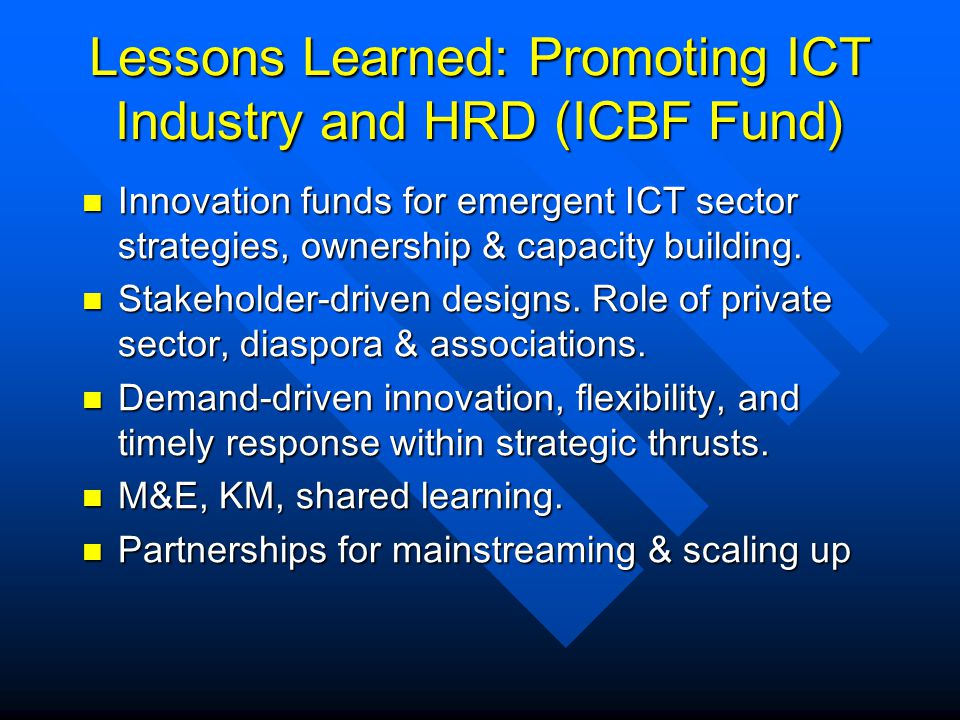Lessons Learned: Promoting ICT Industry and HRD (ICBF Fund) Innovation funds for emergent ICT sector strategies, ownership & capacity building. Innova