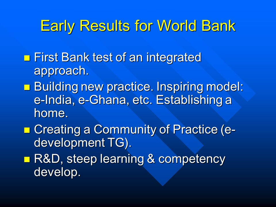 Early Results for World Bank First Bank test of an integrated approach. First Bank test of an integrated approach. Building new practice. Inspiring mo