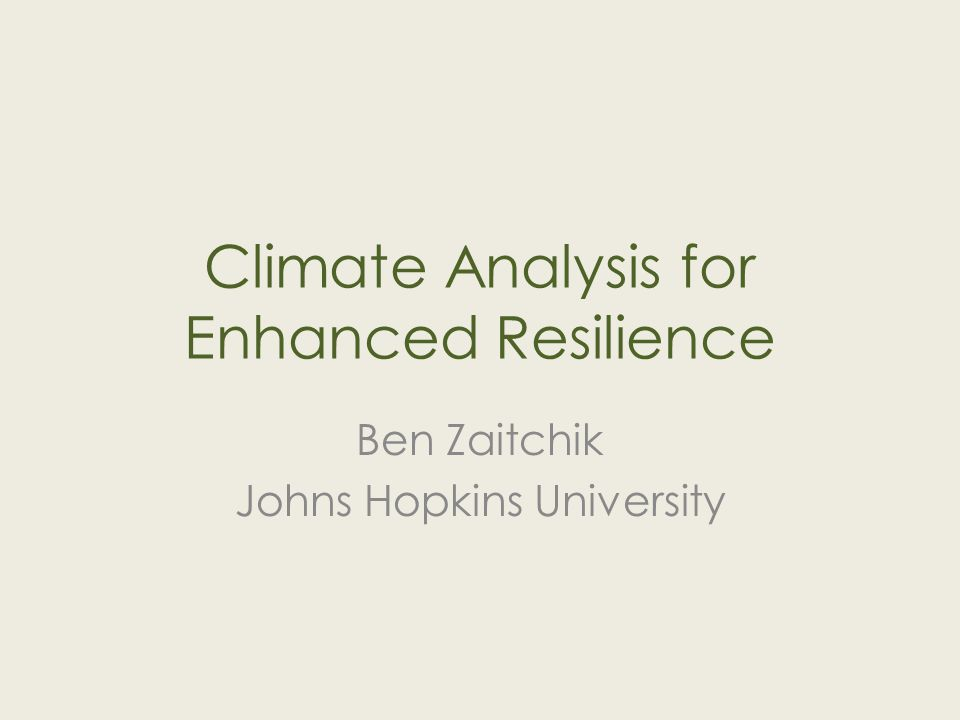Climate Analysis for Enhanced Resilience Ben Zaitchik Johns Hopkins University