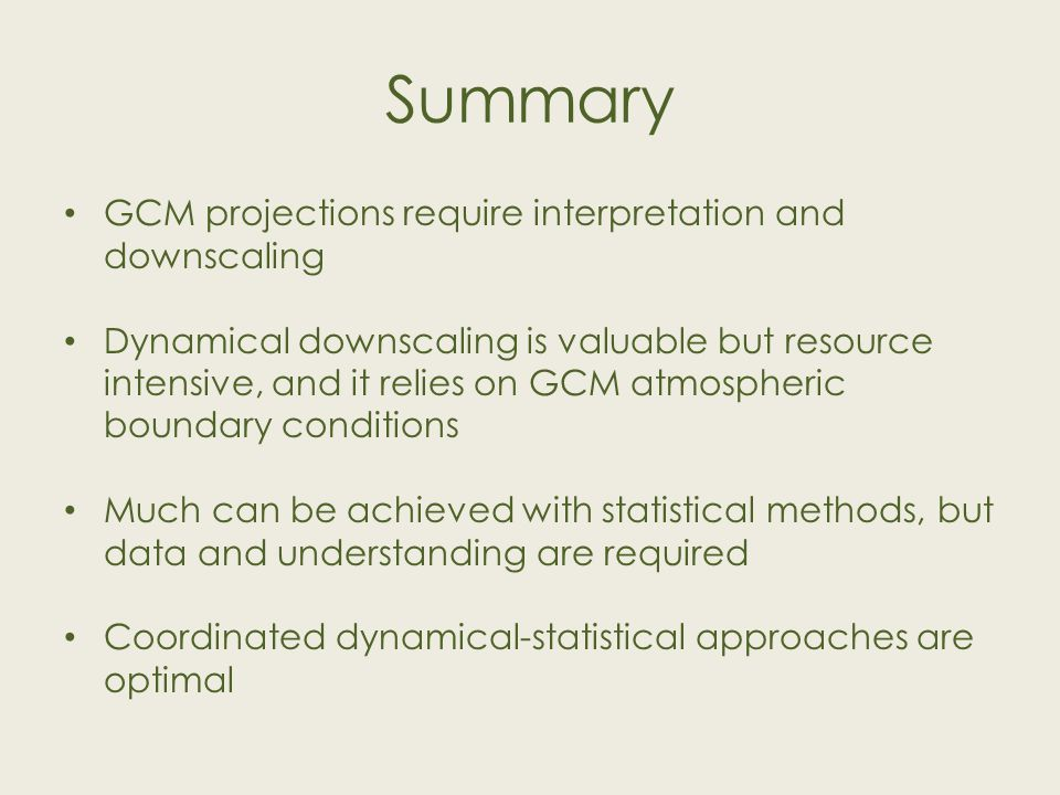 Summary GCM projections require interpretation and downscaling Dynamical downscaling is valuable but resource intensive, and it relies on GCM atmospheric boundary conditions Much can be achieved with statistical methods, but data and understanding are required Coordinated dynamical-statistical approaches are optimal