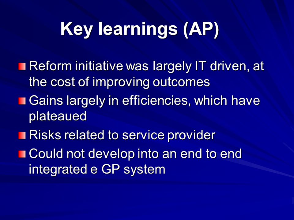 Key learnings (AP) Reform initiative was largely IT driven, at the cost of improving outcomes Gains largely in efficiencies, which have plateaued Risk