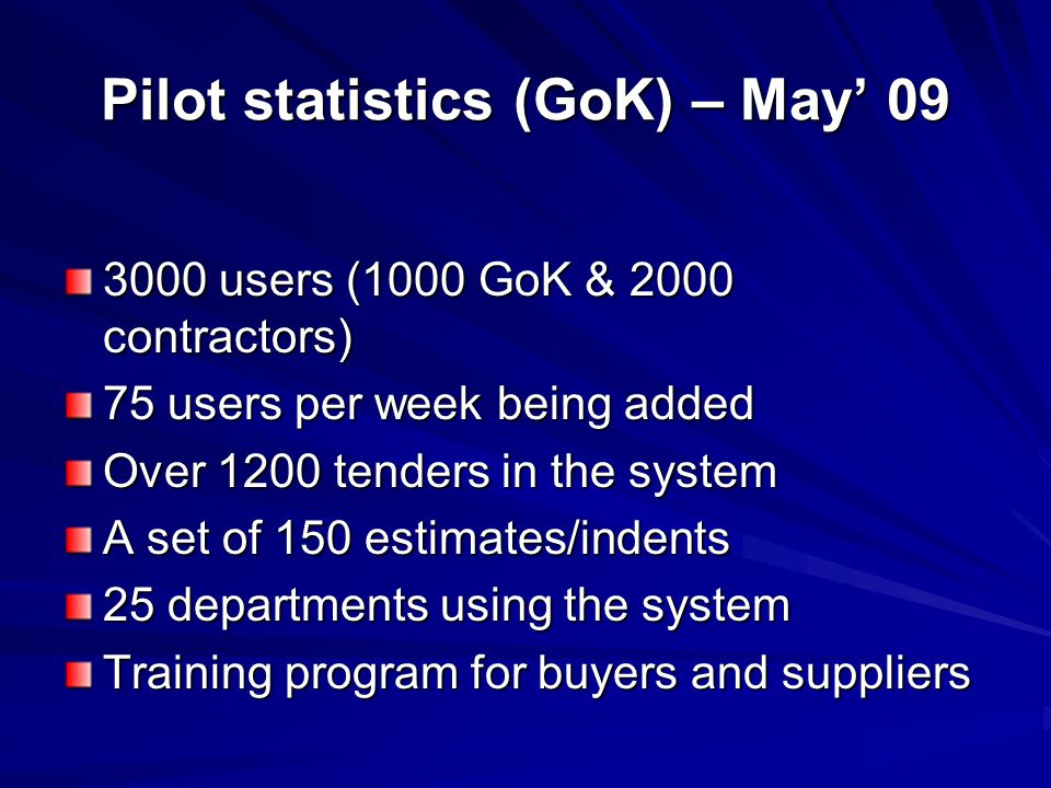 Pilot statistics (GoK) – May' 09 3000 users (1000 GoK & 2000 contractors) 75 users per week being added Over 1200 tenders in the system A set of 150 e