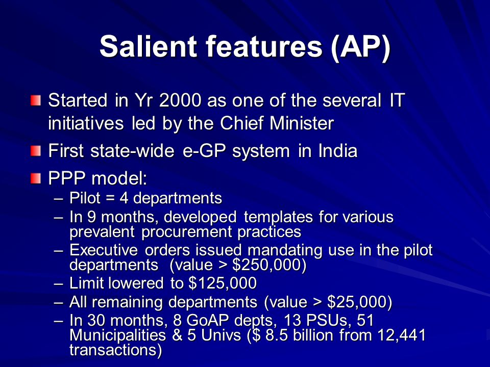 Salient features (AP) Started in Yr 2000 as one of the several IT initiatives led by the Chief Minister First state-wide e-GP system in India PPP mode