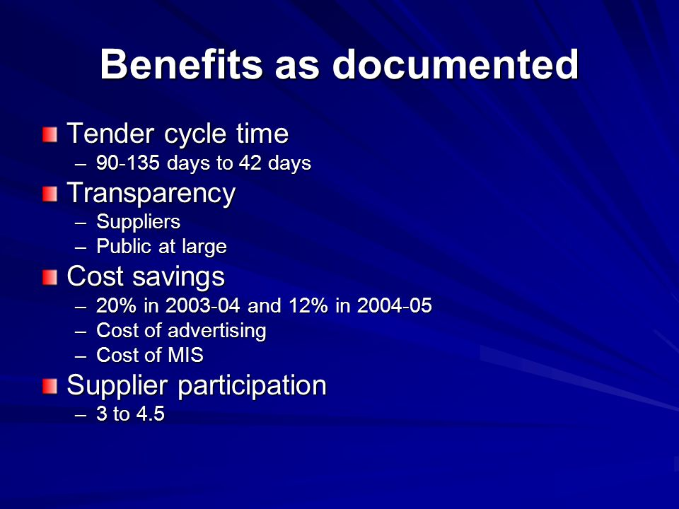 Benefits as documented Tender cycle time –90-135 days to 42 days Transparency –Suppliers –Public at large Cost savings –20% in 2003-04 and 12% in 2004