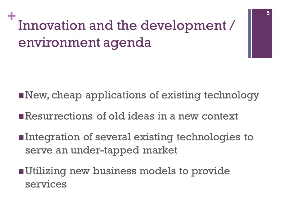 + Innovation and the development / environment agenda New, cheap applications of existing technology Resurrections of old ideas in a new context Integ