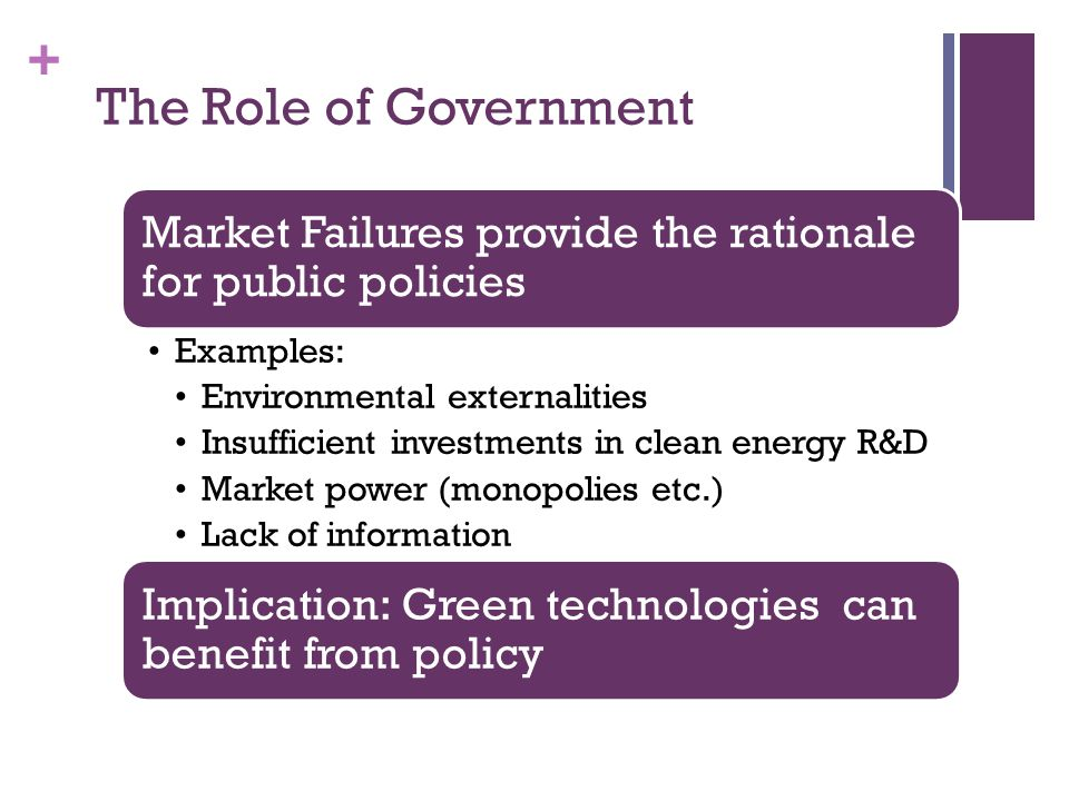 + The Role of Government Market Failures provide the rationale for public policies Examples: Environmental externalities Insufficient investments in c
