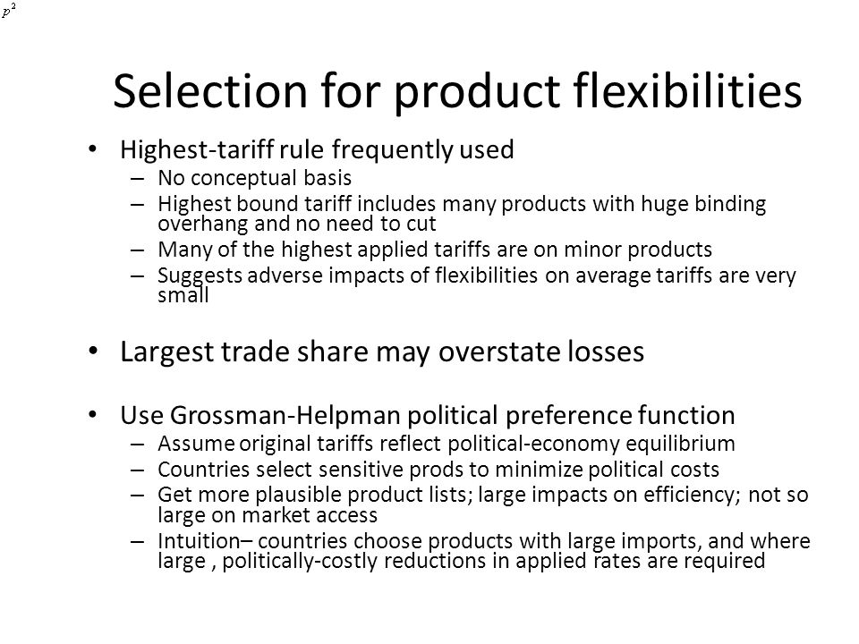 Selection for product flexibilities Highest-tariff rule frequently used – No conceptual basis – Highest bound tariff includes many products with huge binding overhang and no need to cut – Many of the highest applied tariffs are on minor products – Suggests adverse impacts of flexibilities on average tariffs are very small Largest trade share may overstate losses Use Grossman-Helpman political preference function – Assume original tariffs reflect political-economy equilibrium – Countries select sensitive prods to minimize political costs – Get more plausible product lists; large impacts on efficiency; not so large on market access – Intuition– countries choose products with large imports, and where large, politically-costly reductions in applied rates are required