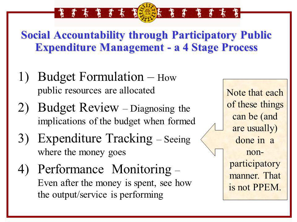 Social Accountability through Participatory Public Expenditure Management - a 4 Stage Process 1)Budget Formulation – How public resources are allocate