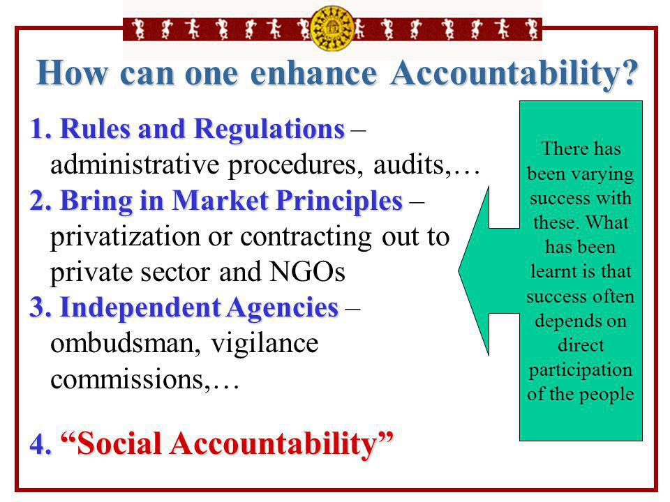 How can one enhance Accountability? 1. Rules and Regulations 1. Rules and Regulations – administrative procedures, audits,… 2. Bring in Market Princip