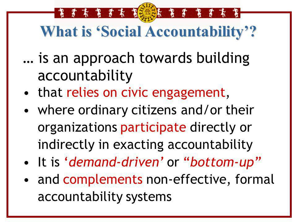 What is 'Social Accountability'? … is an approach towards building accountability that relies on civic engagement, where ordinary citizens and/or thei