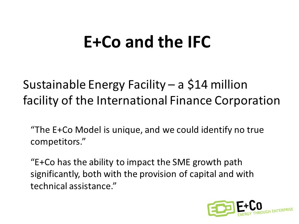 E+Co and the IFC Sustainable Energy Facility – a $14 million facility of the International Finance Corporation E+Co has the ability to impact the SME growth path significantly, both with the provision of capital and with technical assistance. The E+Co Model is unique, and we could identify no true competitors.